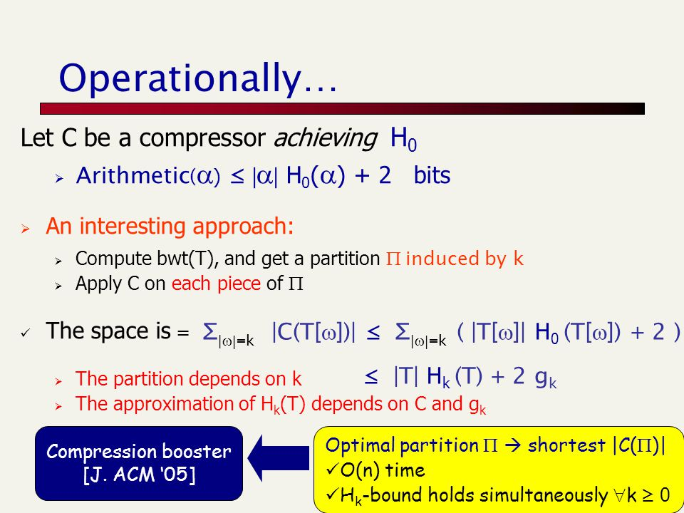 Let C be a compressor achieving H 0  Arithmetic (  ) ≤ |  | H 0 (  ) + 2 bits  An interesting approach:  Compute bwt(T), and get a partition  induced by k  Apply C on each piece of  The space is  The partition depends on k  The approximation of H k (T) depends on C and g k Operationally… Optimal partition   shortest |C(  )| O(n) time H k -bound holds simultaneously  k ≥ 0 Compression booster [J.