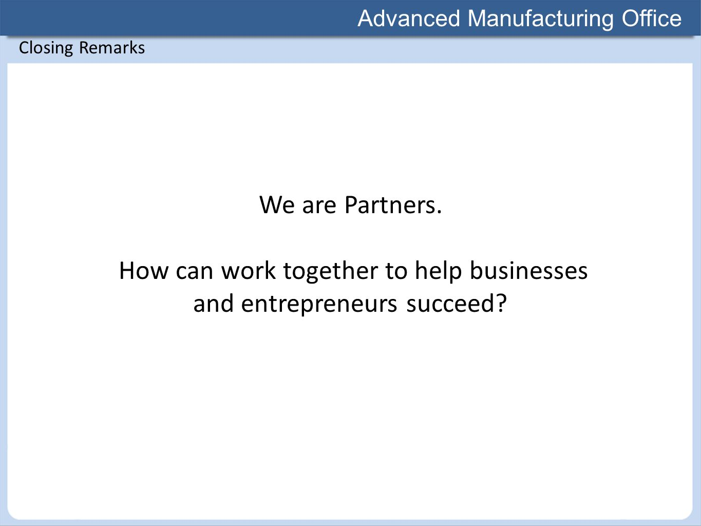 Advanced Manufacturing Office Closing Remarks We are Partners. How can work together to help businesses and entrepreneurs succeed?