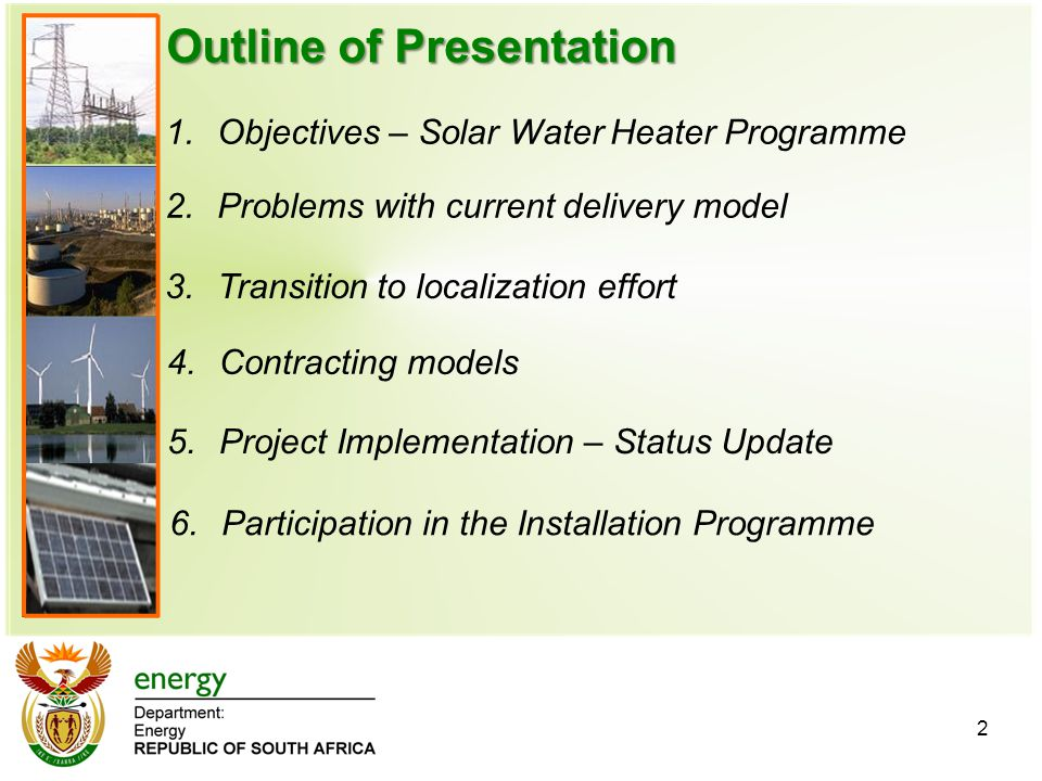 Outline of Presentation 1.Objectives – Solar Water Heater ProgrammeObjectives – Solar Water Heater Programme 2.Problems with current delivery model 2 3.Transition to localization effort 4.Contracting models 5.Project Implementation – Status Update 6.Participation in the Installation Programme