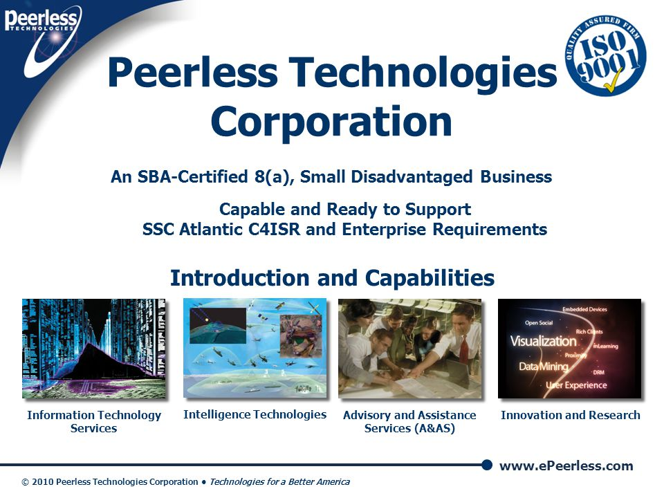 www.ePeerless.com © 2010 Peerless Technologies Corporation Technologies for a Better America 2 Peerless Snapshot Broad Partnership Base Means Low-Risk Small Business and Diversity Of Capabilities Extensive Federal Gov't Experience  IT Services  Intelligence Technologies  Advisory and Assistance Services  Innovation and Research $6M, Financially strong, award- winning 8(a) small business Highly-credentialed, loyal employees Established as a small business in 2000 Certified as an 8(a) SDB in 2008; certified through November 2017 GSA Schedules: SeaPort-e Sub 72 professionals; over 50 percent hold Secret or Top Secret clearances Lean corporate infrastructure ensures value-added pricing Exclusive CyberMatrix multi-station lab environment ISO 9001:2008 Certified CMM-I Level 3 (Anticipated 2010) Systems Engineering/Pgm Mgt Top Secret facility, 3 SCIFs, and FSO  IT Professional Service (Schedule 70)  FABS (Schedule 520)  8(a) STARS II (Anticipated 2010)  PES Refresh 13 (Anticipated 2010)