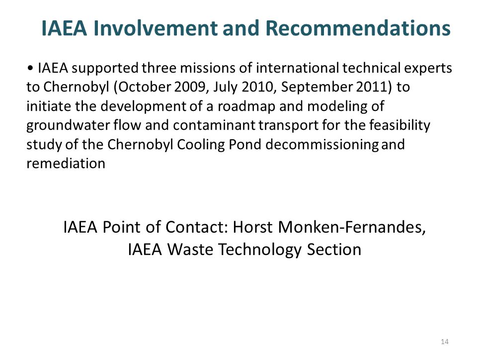 IAEA Point of Contact: Horst Monken-Fernandes, IAEA Waste Technology Section IAEA supported three missions of international technical experts to Chernobyl (October 2009, July 2010, September 2011) to initiate the development of a roadmap and modeling of groundwater flow and contaminant transport for the feasibility study of the Chernobyl Cooling Pond decommissioning and remediation IAEA Involvement and Recommendations 14