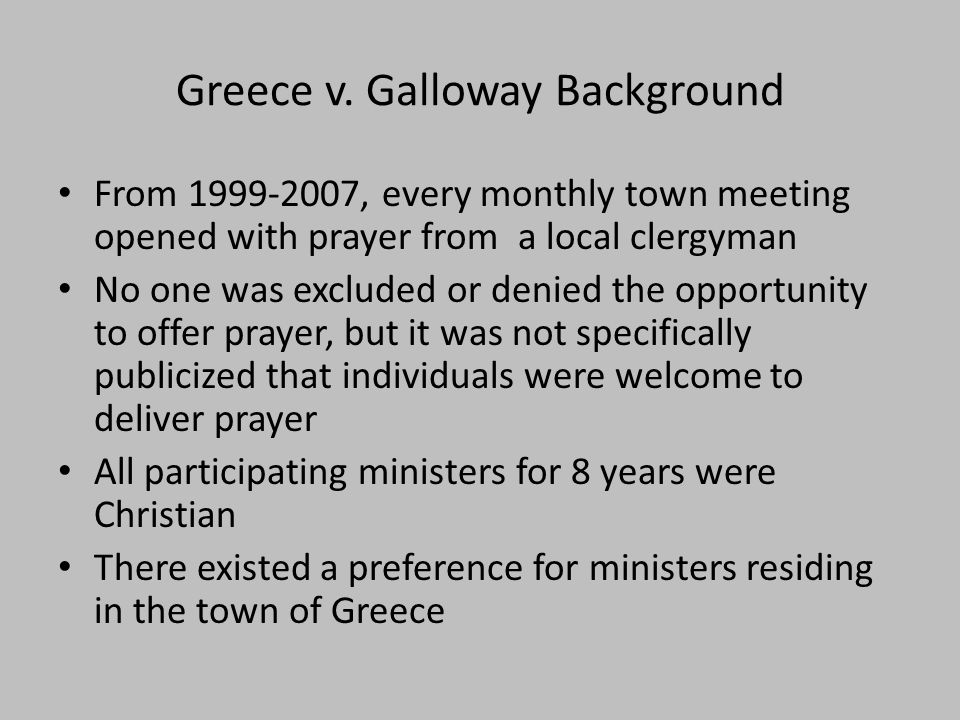 Greece v. Galloway Background From 1999-2007, every monthly town meeting opened with prayer from a local clergyman No one was excluded or denied the o