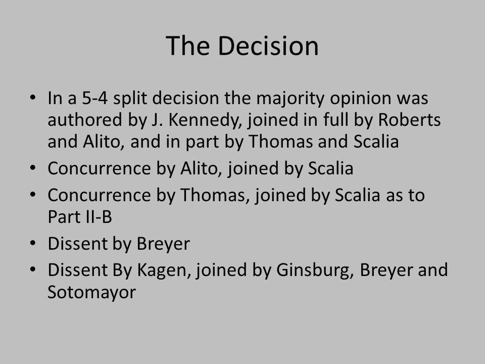 The Decision In a 5-4 split decision the majority opinion was authored by J. Kennedy, joined in full by Roberts and Alito, and in part by Thomas and S
