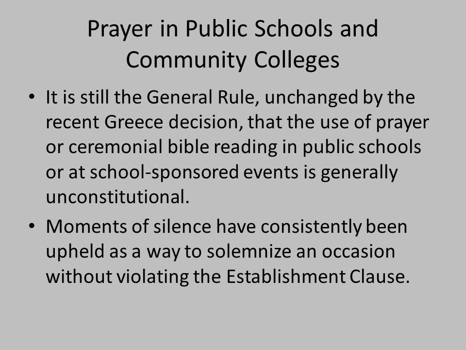 Prayer in Public Schools and Community Colleges It is still the General Rule, unchanged by the recent Greece decision, that the use of prayer or ceremonial bible reading in public schools or at school-sponsored events is generally unconstitutional.