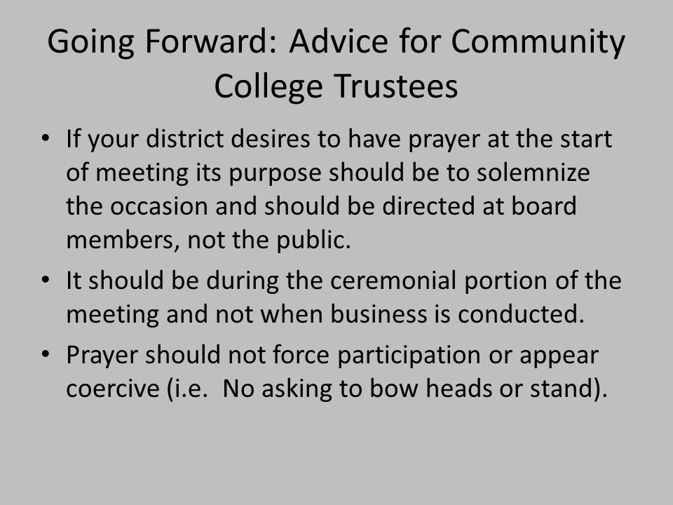 Going Forward: Advice for Community College Trustees If your district desires to have prayer at the start of meeting its purpose should be to solemnize the occasion and should be directed at board members, not the public.