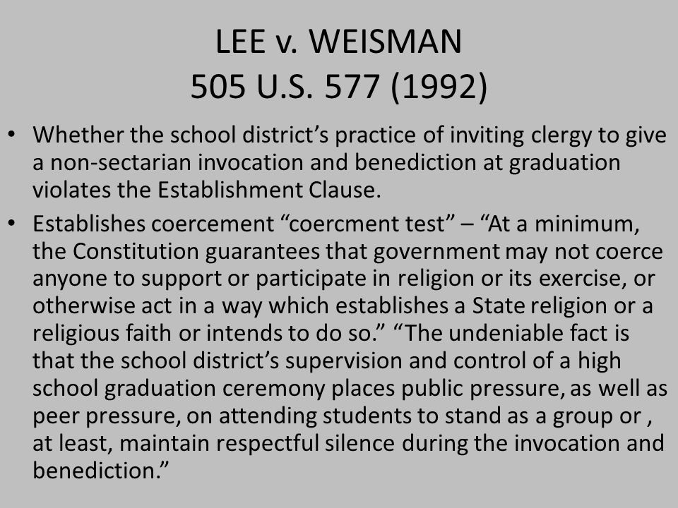 LEE v. WEISMAN 505 U.S. 577 (1992) Whether the school district's practice of inviting clergy to give a non-sectarian invocation and benediction at gra
