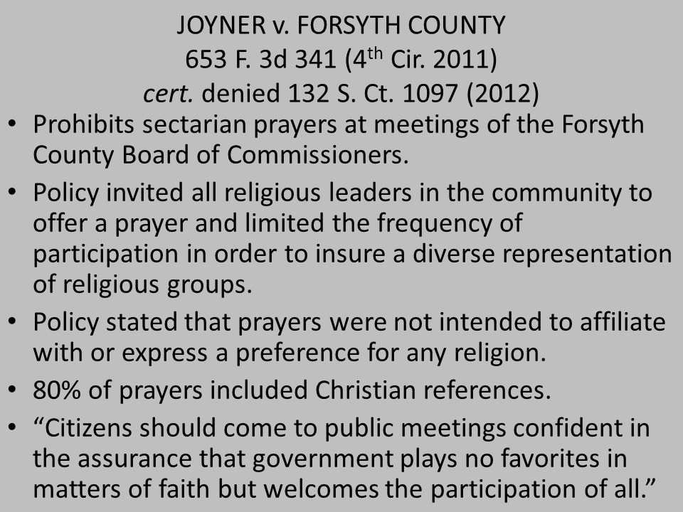JOYNER v. FORSYTH COUNTY 653 F. 3d 341 (4 th Cir. 2011) cert. denied 132 S. Ct. 1097 (2012) Prohibits sectarian prayers at meetings of the Forsyth Cou