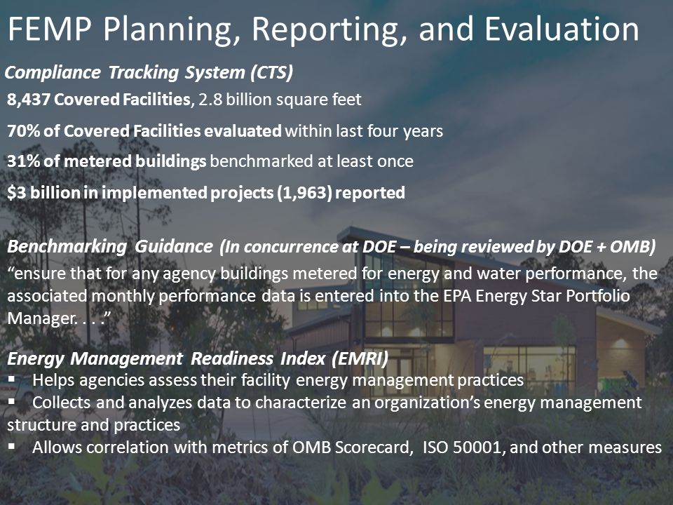 9 FEMP Planning, Reporting, and Evaluation Compliance Tracking System (CTS) Benchmarking Guidance (In concurrence at DOE – being reviewed by DOE + OMB) Energy Management Readiness Index (EMRI) 8,437 Covered Facilities, 2.8 billion square feet 70% of Covered Facilities evaluated within last four years 31% of metered buildings benchmarked at least once $3 billion in implemented projects (1,963) reported ensure that for any agency buildings metered for energy and water performance, the associated monthly performance data is entered into the EPA Energy Star Portfolio Manager....  Helps agencies assess their facility energy management practices  Collects and analyzes data to characterize an organization's energy management structure and practices  Allows correlation with metrics of OMB Scorecard, ISO 50001, and other measures