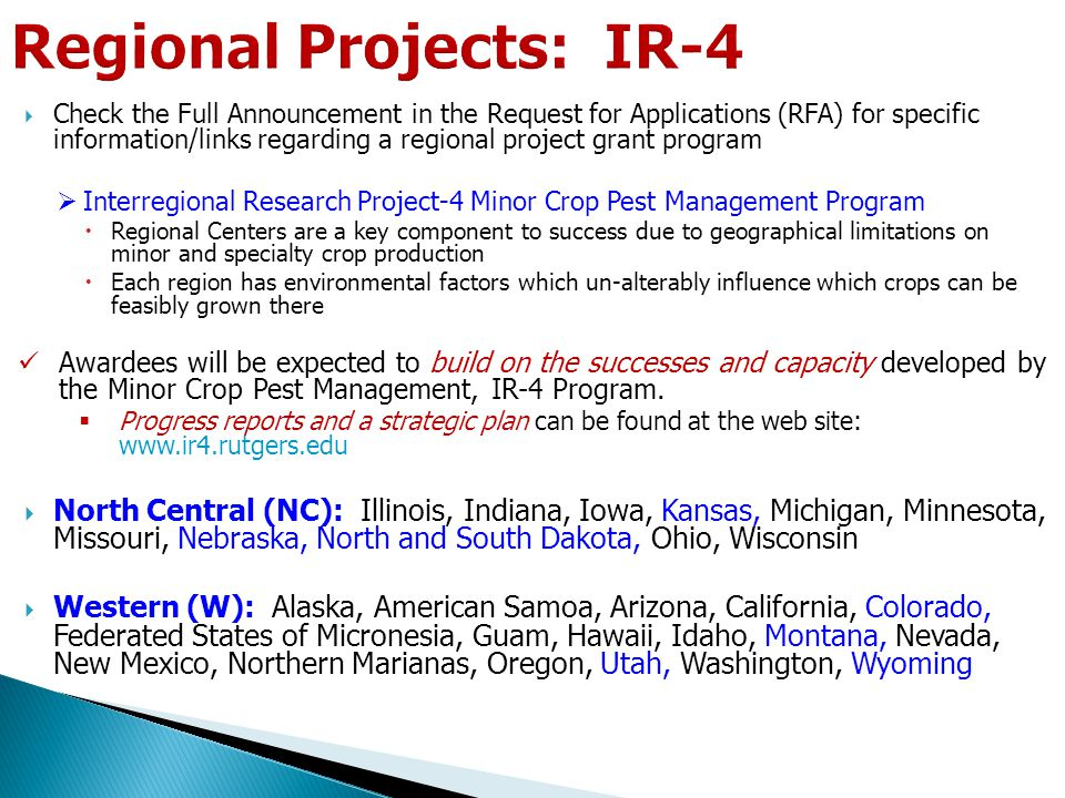  Check the Full Announcement in the Request for Applications (RFA) for specific information/links regarding a regional project grant program  Interregional Research Project-4 Minor Crop Pest Management Program  Regional Centers are a key component to success due to geographical limitations on minor and specialty crop production  Each region has environmental factors which un-alterably influence which crops can be feasibly grown there Awardees will be expected to build on the successes and capacity developed by the Minor Crop Pest Management, IR-4 Program.