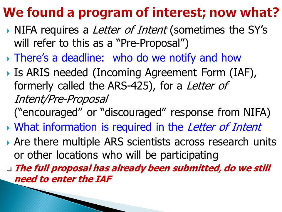  NIFA requires a Letter of Intent (sometimes the SY's will refer to this as a Pre-Proposal )  There's a deadline: who do we notify and how  Is ARIS needed (Incoming Agreement Form (IAF), formerly called the ARS-425), for a Letter of Intent/Pre-Proposal ( encouraged or discouraged response from NIFA)  What information is required in the Letter of Intent  Are there multiple ARS scientists across research units or other locations who will be participating  The full proposal has already been submitted, do we still need to enter the IAF