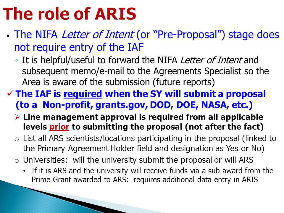  The NIFA Letter of Intent (or Pre-Proposal ) stage does not require entry of the IAF ◦ It is helpful/useful to forward the NIFA Letter of Intent and subsequent memo/e-mail to the Agreements Specialist so the Area is aware of the submission (future reports) The IAF is required when the SY will submit a proposal (to a Non-profit, grants.gov, DOD, DOE, NASA, etc.)  Line management approval is required from all applicable levels prior to submitting the proposal (not after the fact) o List all ARS scientists/locations participating in the proposal (linked to the Primary Agreement Holder field and designation as Yes or No) o Universities: will the university submit the proposal or will ARS If it is ARS and the university will receive funds via a sub-award from the Prime Grant awarded to ARS: requires additional data entry in ARIS