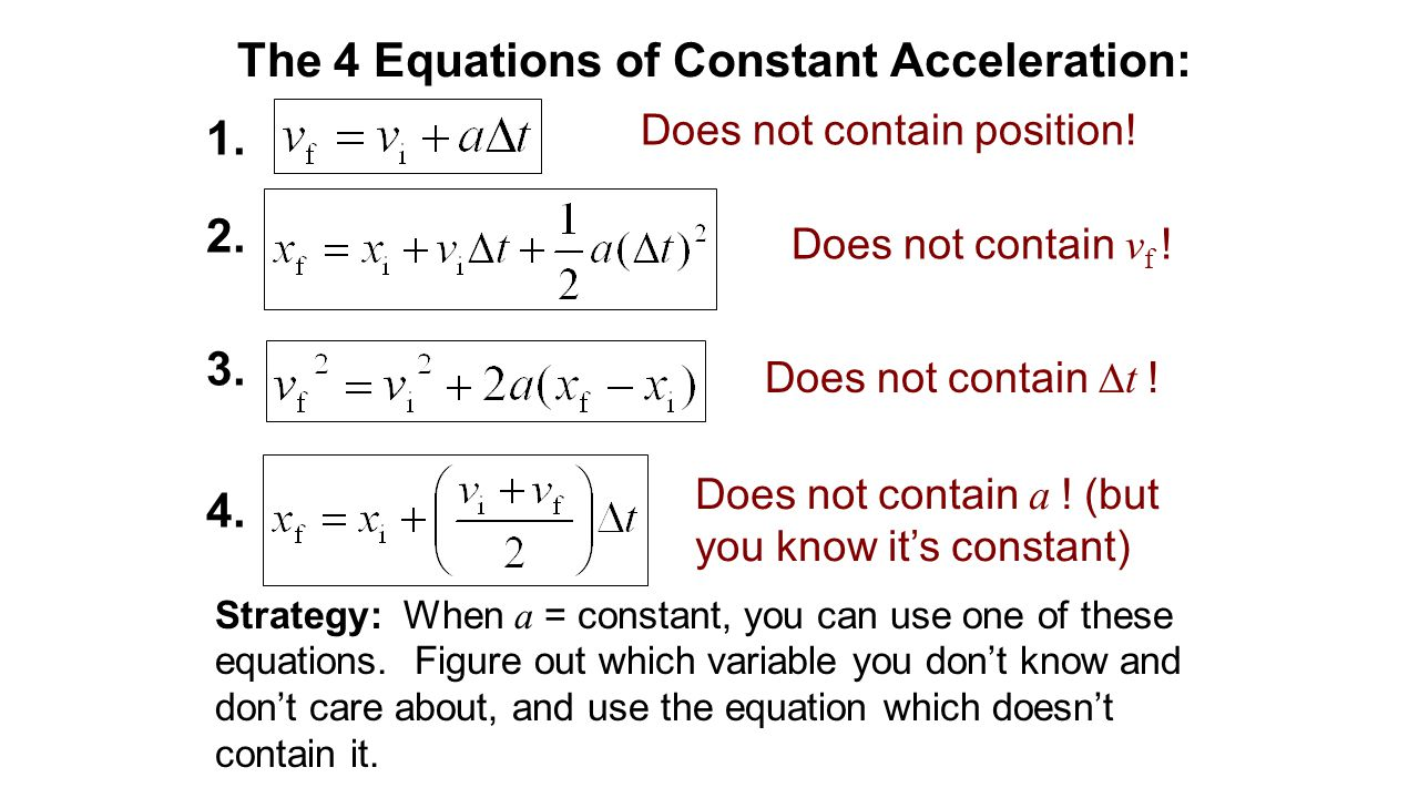 The 4 Equations of Constant Acceleration: Strategy: When a = constant, you can use one of these equations. Figure out which variable you don't know an