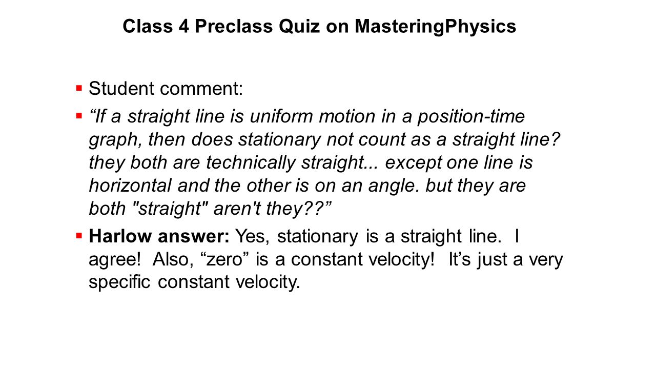 """Class 4 Preclass Quiz on MasteringPhysics  Student comment:  """"If a straight line is uniform motion in a position-time graph, then does stationary no"""