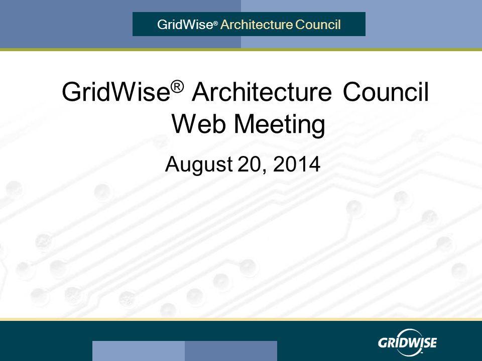 GridWise ® Architecture Council GridWise ® Architecture Council Web Meeting August 20, 2014