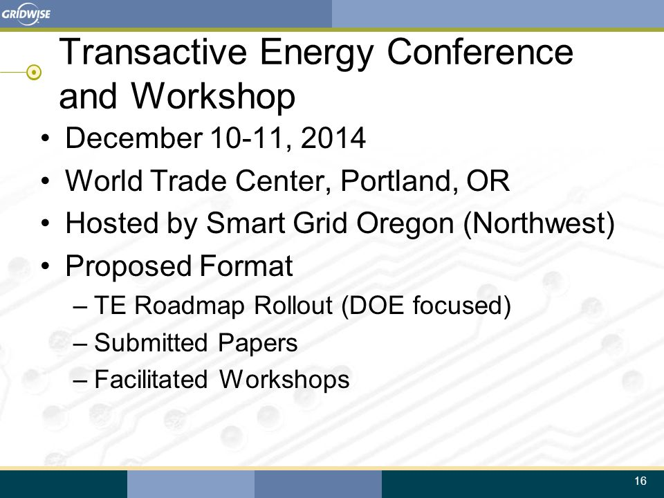 16 Transactive Energy Conference and Workshop December 10-11, 2014 World Trade Center, Portland, OR Hosted by Smart Grid Oregon (Northwest) Proposed Format –TE Roadmap Rollout (DOE focused) –Submitted Papers –Facilitated Workshops