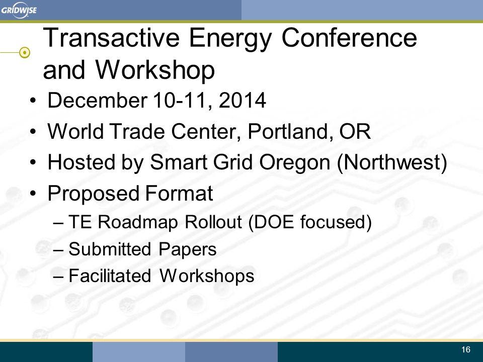16 Transactive Energy Conference and Workshop December 10-11, 2014 World Trade Center, Portland, OR Hosted by Smart Grid Oregon (Northwest) Proposed F