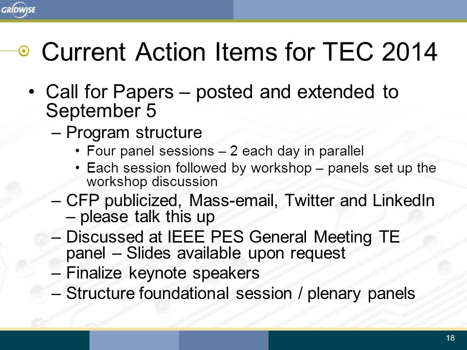 18 Current Action Items for TEC 2014 Call for Papers – posted and extended to September 5 –Program structure Four panel sessions – 2 each day in paral