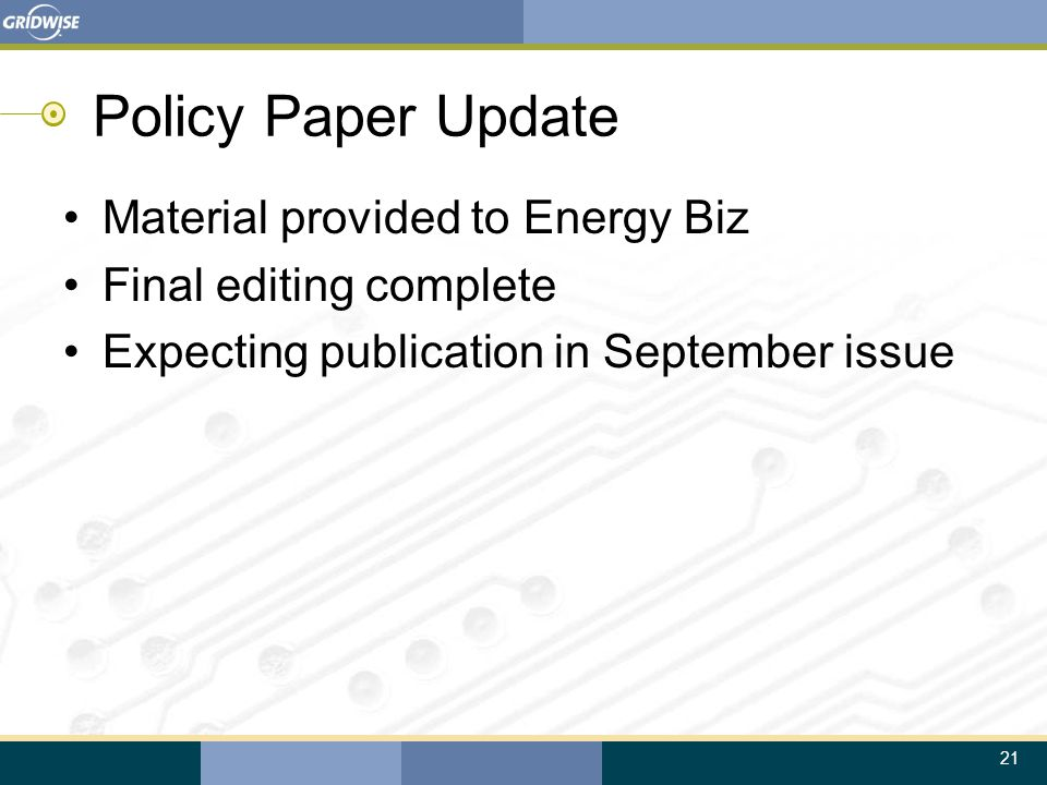 21 Policy Paper Update Material provided to Energy Biz Final editing complete Expecting publication in September issue