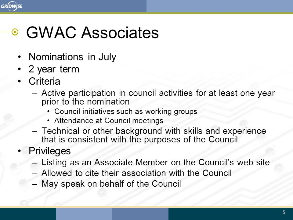 5 GWAC Associates Nominations in July 2 year term Criteria –Active participation in council activities for at least one year prior to the nomination Council initiatives such as working groups Attendance at Council meetings –Technical or other background with skills and experience that is consistent with the purposes of the Council Privileges –Listing as an Associate Member on the Council's web site –Allowed to cite their association with the Council –May speak on behalf of the Council