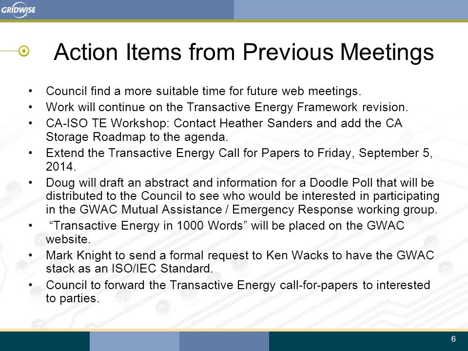 6 Action Items from Previous Meetings Council find a more suitable time for future web meetings. Work will continue on the Transactive Energy Framewor