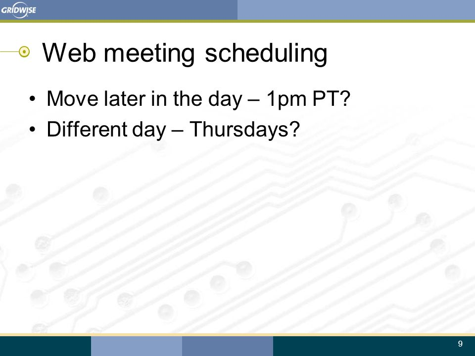 9 Web meeting scheduling Move later in the day – 1pm PT Different day – Thursdays