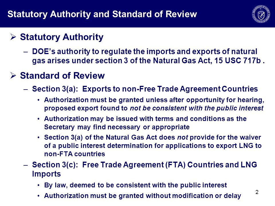 Statutory Authority and Standard of Review  Statutory Authority –DOE's authority to regulate the imports and exports of natural gas arises under section 3 of the Natural Gas Act, 15 USC 717b.