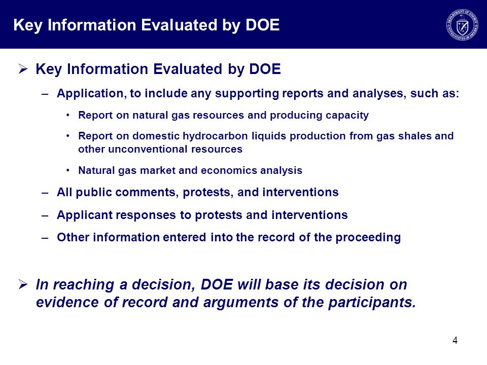 Key Information Evaluated by DOE  Key Information Evaluated by DOE –Application, to include any supporting reports and analyses, such as: Report on natural gas resources and producing capacity Report on domestic hydrocarbon liquids production from gas shales and other unconventional resources Natural gas market and economics analysis –All public comments, protests, and interventions –Applicant responses to protests and interventions –Other information entered into the record of the proceeding  In reaching a decision, DOE will base its decision on evidence of record and arguments of the participants.