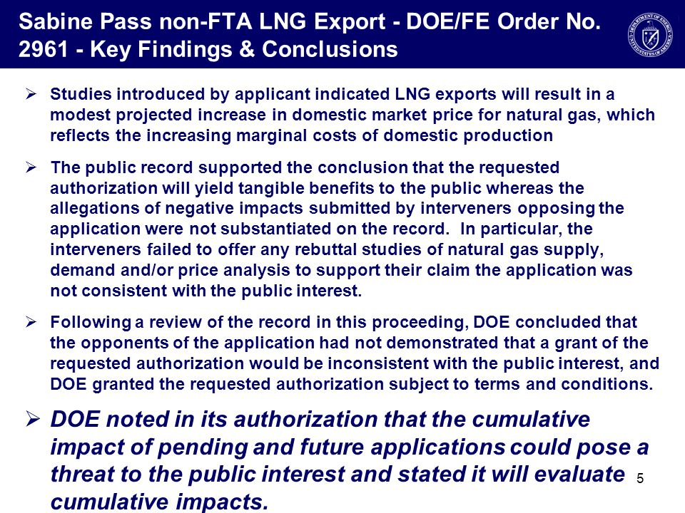 DOE/FE Cumulative Impact of Exports Study  In order to address the potential cumulative impact of a grant of the pending applications, DOE has commissioned a two-part case study with: –DOE's Energy Information Administration (EIA) –Private Contractor  Taken together this case study will address the impacts of additional natural gas exports on: –Domestic energy consumption, production, and prices, as well as the impact on other domestic energy sectors; and –U.S.