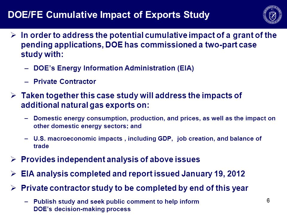 DOE/FE Cumulative Impact of Exports Study  In order to address the potential cumulative impact of a grant of the pending applications, DOE has commissioned a two-part case study with: –DOE's Energy Information Administration (EIA) –Private Contractor  Taken together this case study will address the impacts of additional natural gas exports on: –Domestic energy consumption, production, and prices, as well as the impact on other domestic energy sectors; and –U.S.