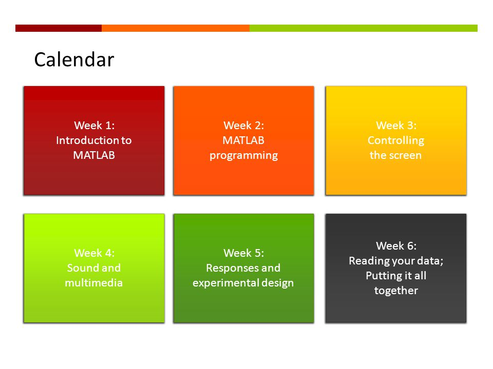 Calendar Week 1: Introduction to MATLAB Week 2: MATLAB programming Week 3: Controlling the screen Week 4: Sound and multimedia Week 5: Responses and e