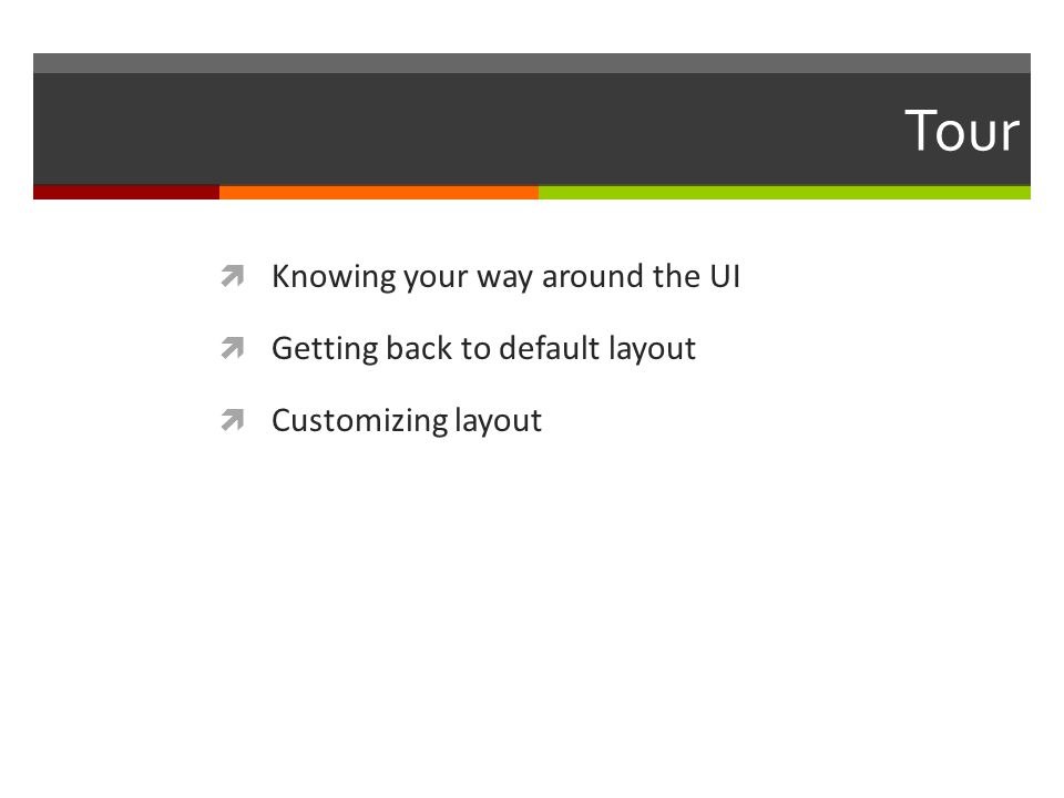 Tour  Knowing your way around the UI  Getting back to default layout  Customizing layout