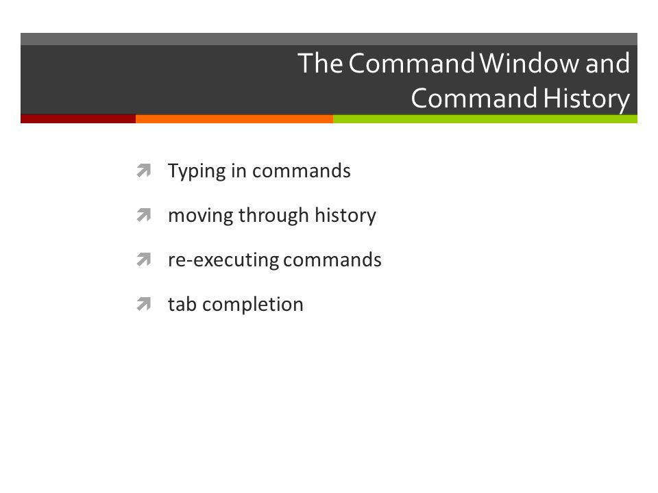 The Command Window and Command History  Typing in commands  moving through history  re-executing commands  tab completion