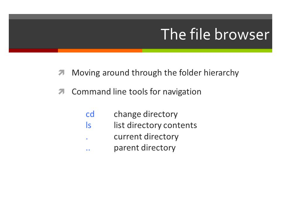 The file browser  Moving around through the folder hierarchy  Command line tools for navigation cdchange directory lslist directory contents.current