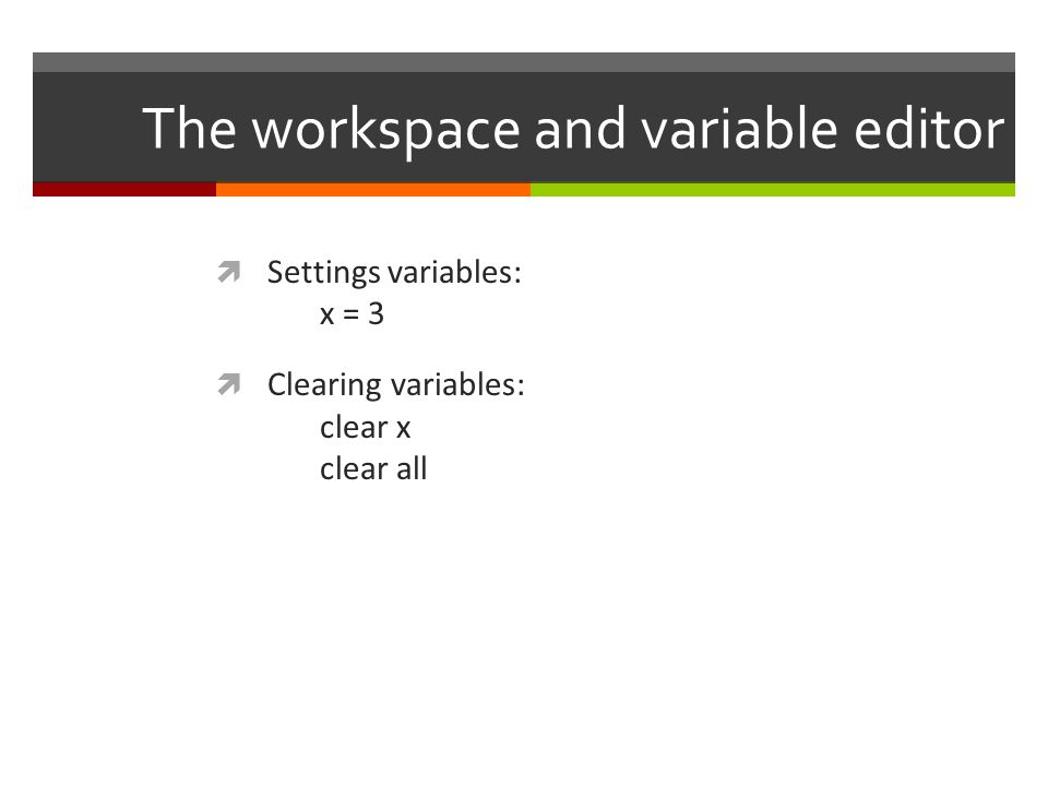The workspace and variable editor  Settings variables: x = 3  Clearing variables: clear x clear all
