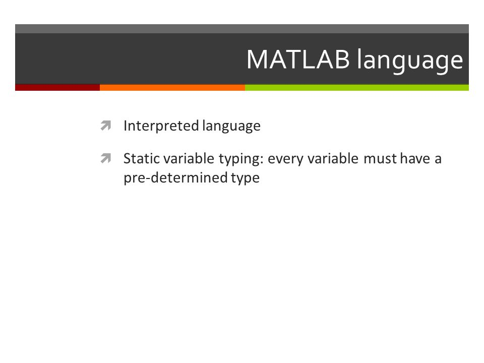 MATLAB language  Interpreted language  Static variable typing: every variable must have a pre-determined type