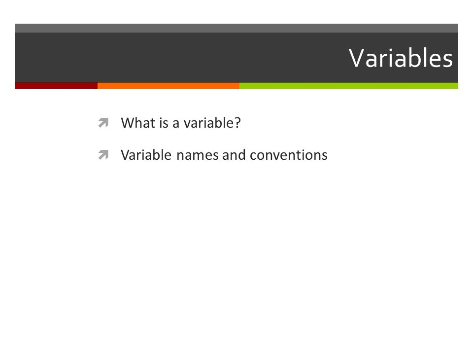 Variables  What is a variable?  Variable names and conventions