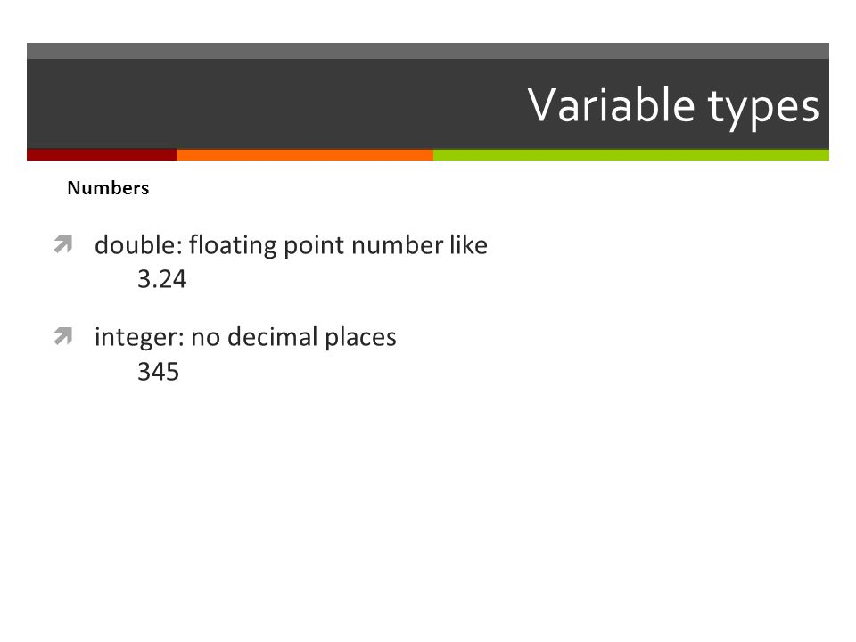 Variable types  double: floating point number like 3.24  integer: no decimal places 345 Numbers