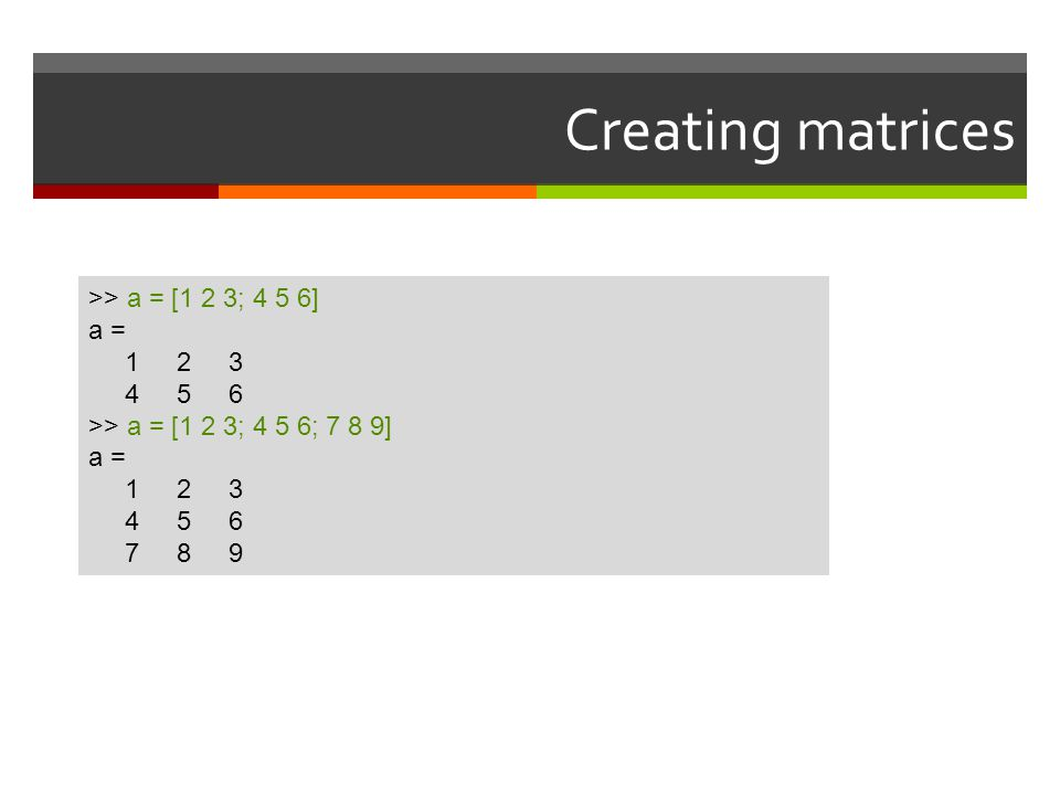 Creating matrices >> a = [1 2 3; 4 5 6] a = 1 2 3 4 5 6 >> a = [1 2 3; 4 5 6; 7 8 9] a = 1 2 3 4 5 6 7 8 9