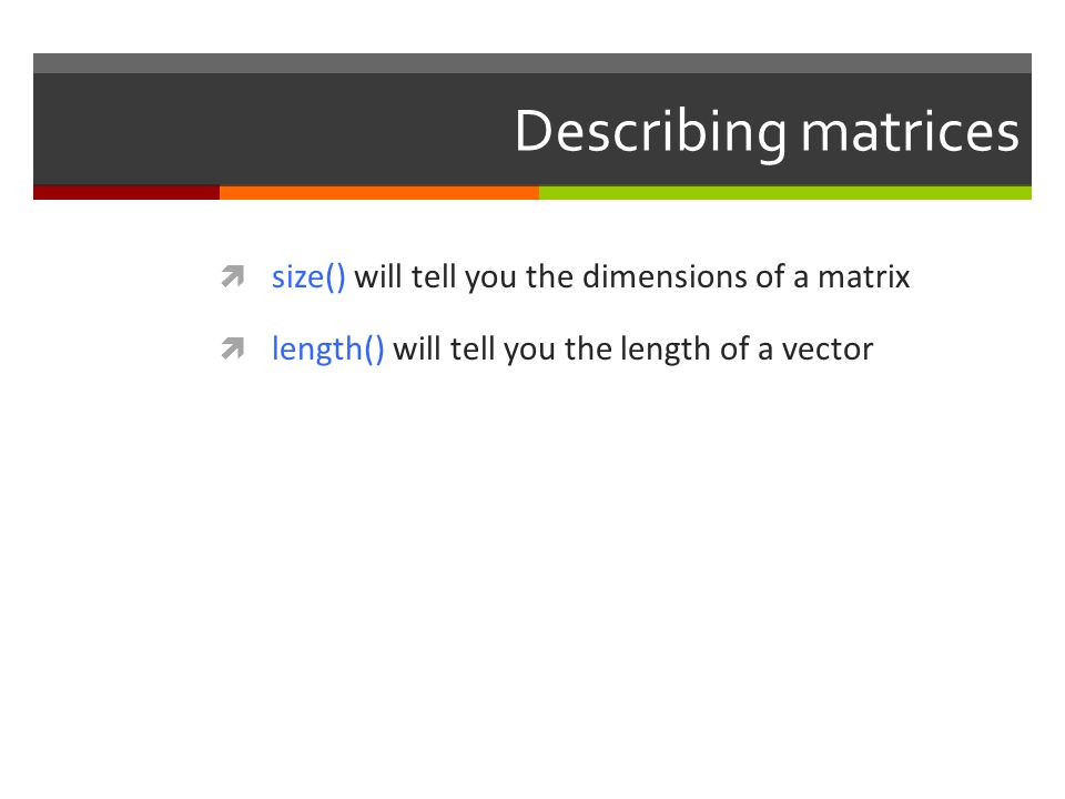 Describing matrices  size() will tell you the dimensions of a matrix  length() will tell you the length of a vector