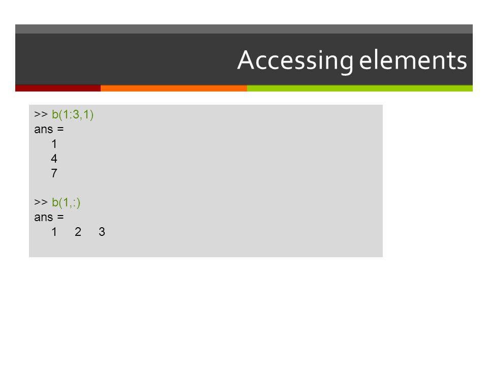 Accessing elements >> b(1:3,1) ans = 1 4 7 >> b(1,:) ans = 1 2 3