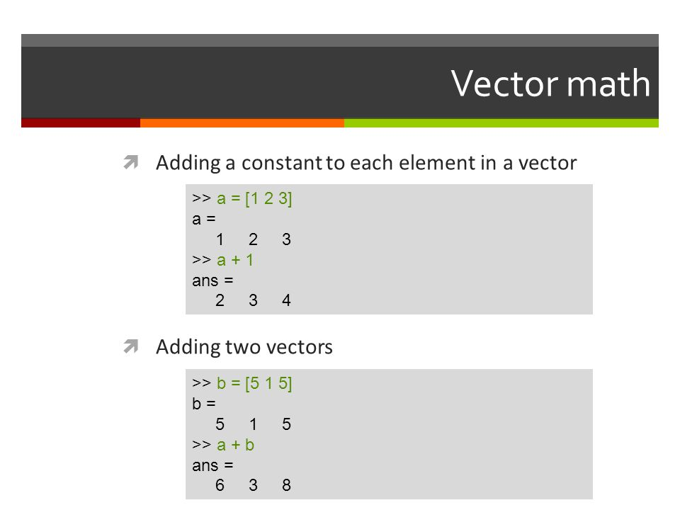 Vector math  Adding a constant to each element in a vector  Adding two vectors >> a = [1 2 3] a = 1 2 3 >> a + 1 ans = 2 3 4 >> b = [5 1 5] b = 5 1