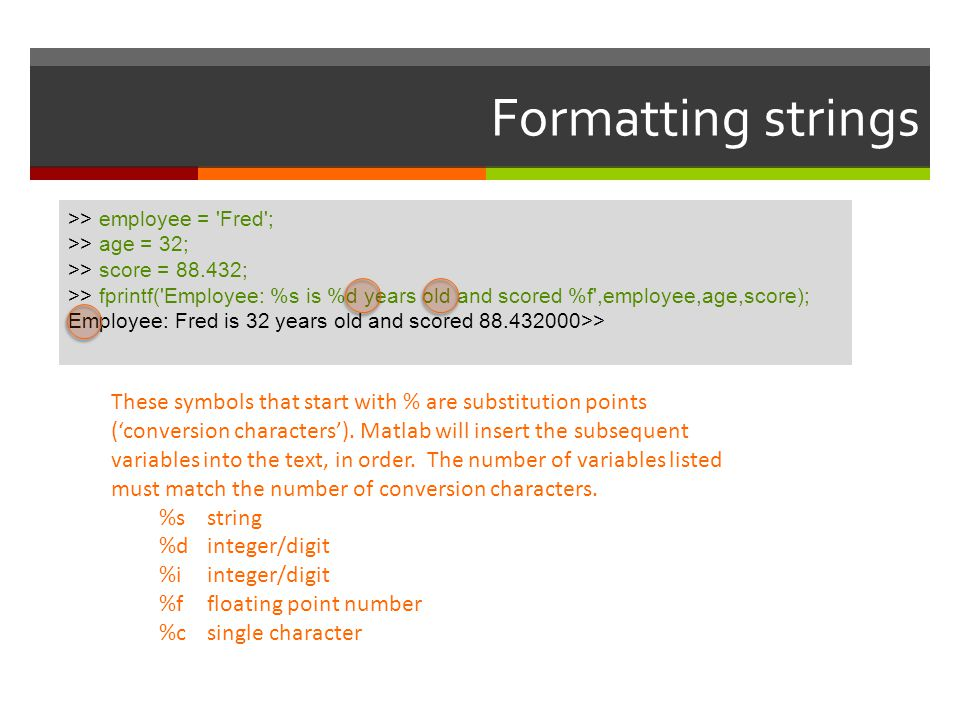Formatting strings >> employee = 'Fred'; >> age = 32; >> score = 88.432; >> fprintf('Employee: %s is %d years old and scored %f',employee,age,score);