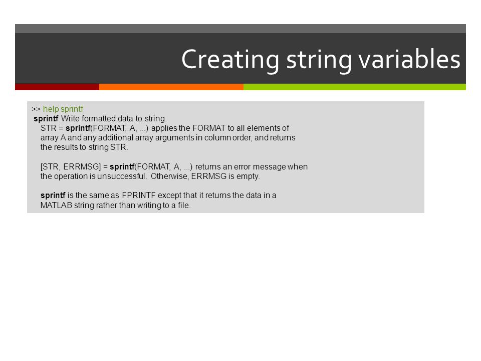 Creating string variables >> help sprintf sprintf Write formatted data to string. STR = sprintf(FORMAT, A,...) applies the FORMAT to all elements of a