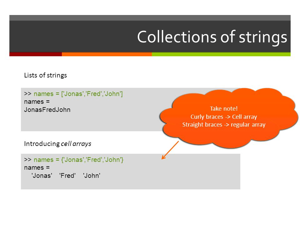 Collections of strings >> names = ['Jonas','Fred','John'] names = JonasFredJohn Lists of strings Introducing cell arrays >> names = {'Jonas','Fred','J