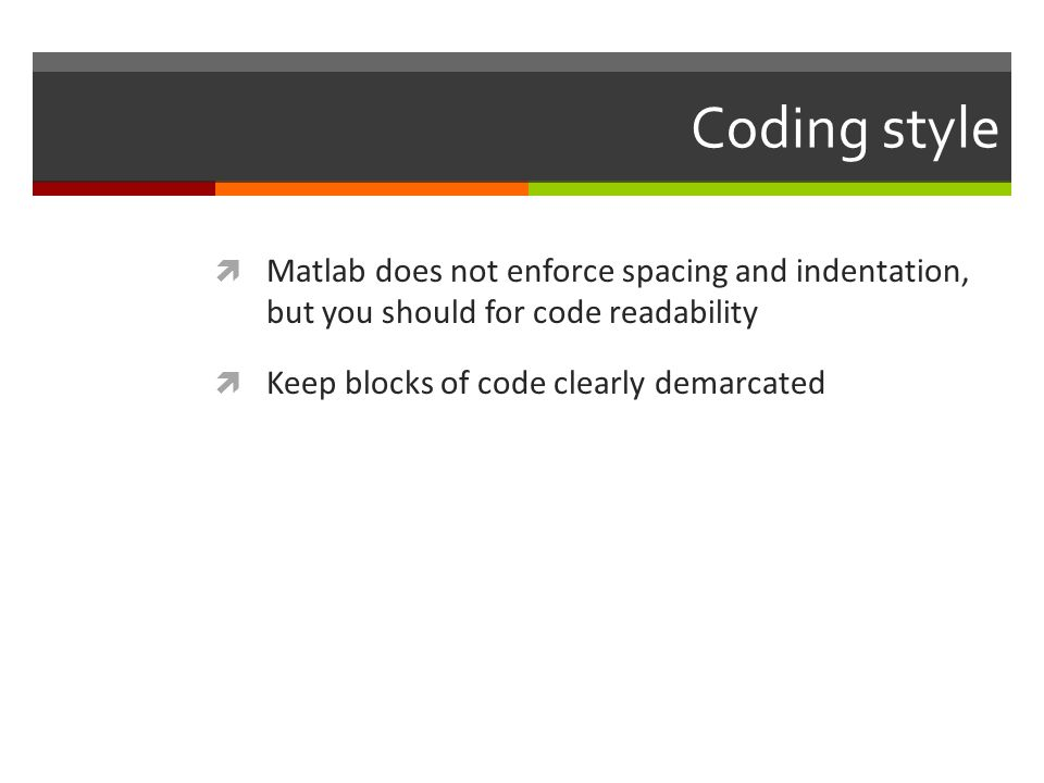 Coding style  Matlab does not enforce spacing and indentation, but you should for code readability  Keep blocks of code clearly demarcated