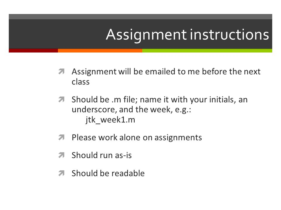 Assignment instructions  Assignment will be emailed to me before the next class  Should be.m file; name it with your initials, an underscore, and th