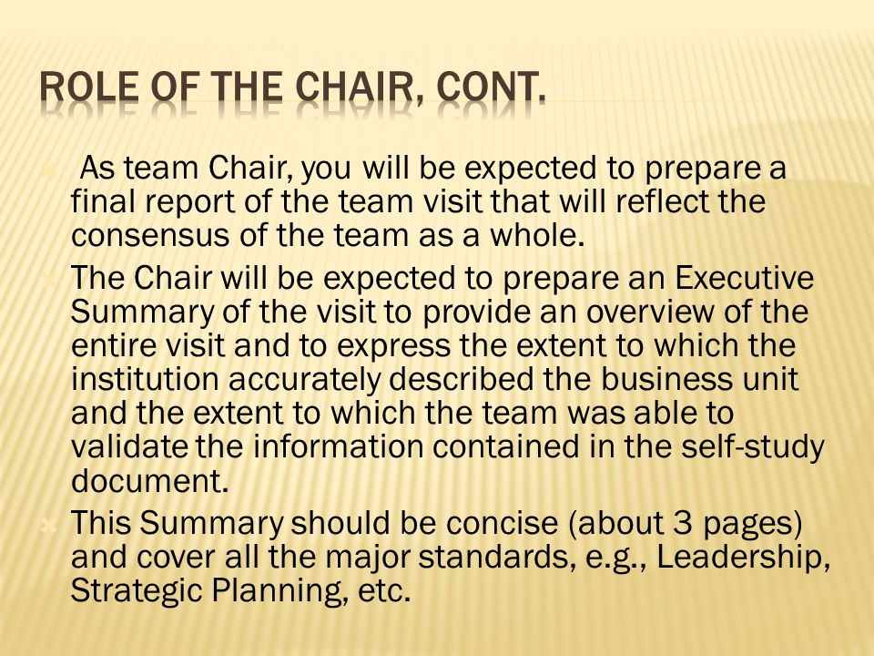  As team Chair, you will be expected to prepare a final report of the team visit that will reflect the consensus of the team as a whole.