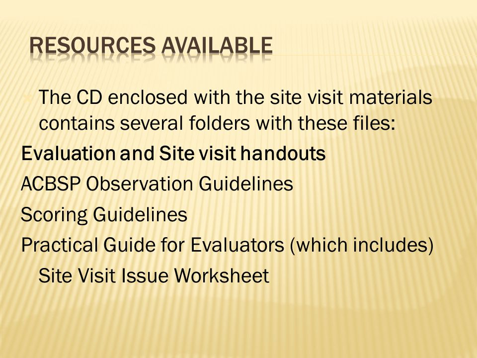  The CD enclosed with the site visit materials contains several folders with these files: Evaluation and Site visit handouts ACBSP Observation Guidelines Scoring Guidelines Practical Guide for Evaluators (which includes) Site Visit Issue Worksheet