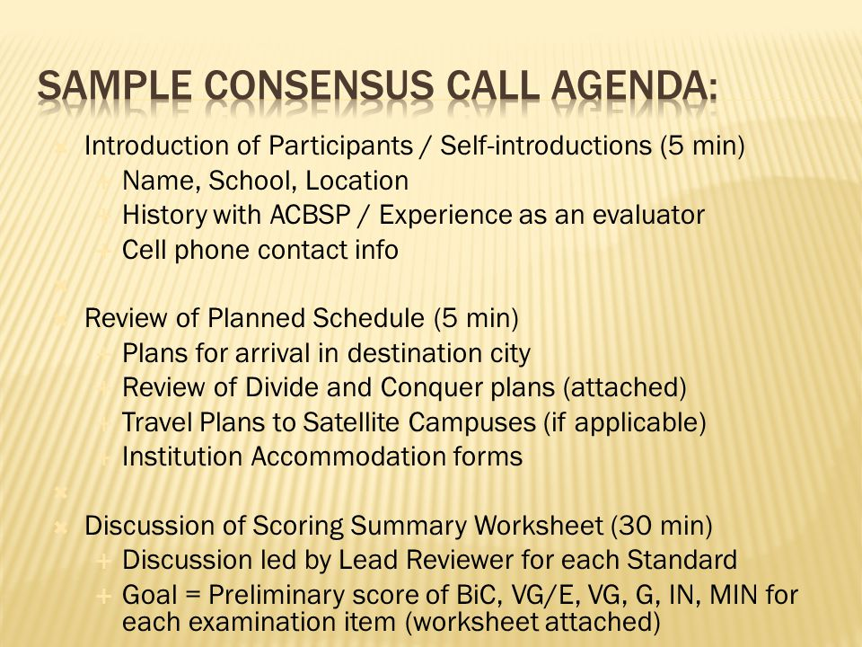  Introduction of Participants / Self-introductions (5 min)  Name, School, Location  History with ACBSP / Experience as an evaluator  Cell phone contact info   Review of Planned Schedule (5 min)  Plans for arrival in destination city  Review of Divide and Conquer plans (attached)  Travel Plans to Satellite Campuses (if applicable)  Institution Accommodation forms   Discussion of Scoring Summary Worksheet (30 min)  Discussion led by Lead Reviewer for each Standard  Goal = Preliminary score of BiC, VG/E, VG, G, IN, MIN for each examination item (worksheet attached) 