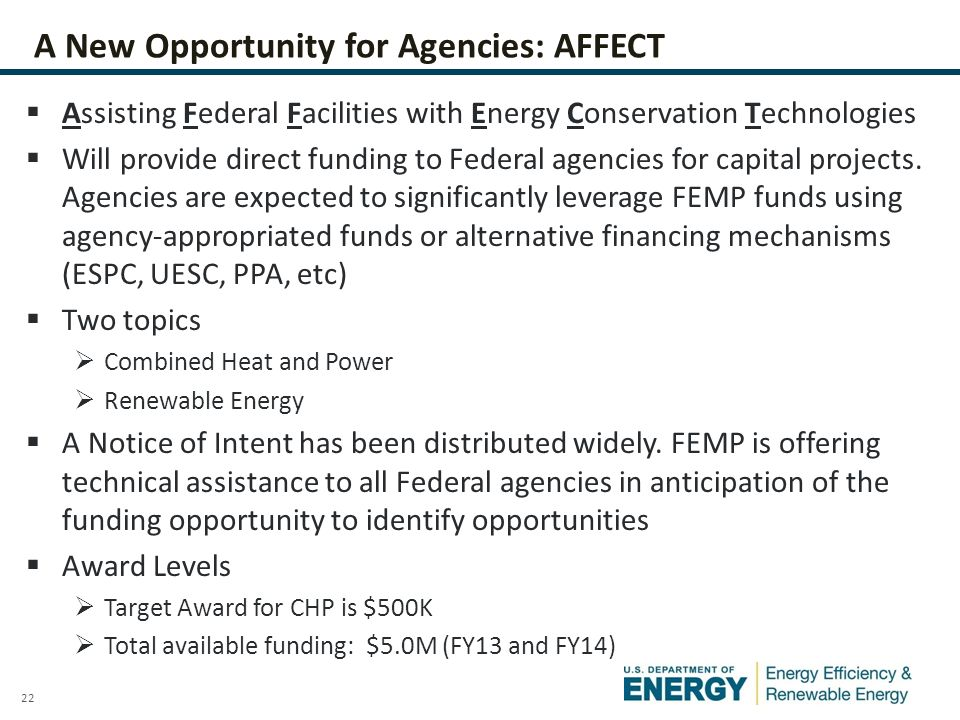 22 A New Opportunity for Agencies: AFFECT  Assisting Federal Facilities with Energy Conservation Technologies  Will provide direct funding to Federa